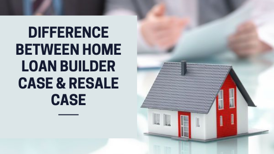 Quick Guide To Difference Between Home Loan Builder Case & Resale Case