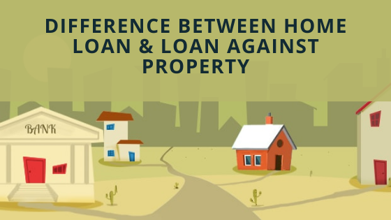 Difference Between Home Loan And Loan Against Property