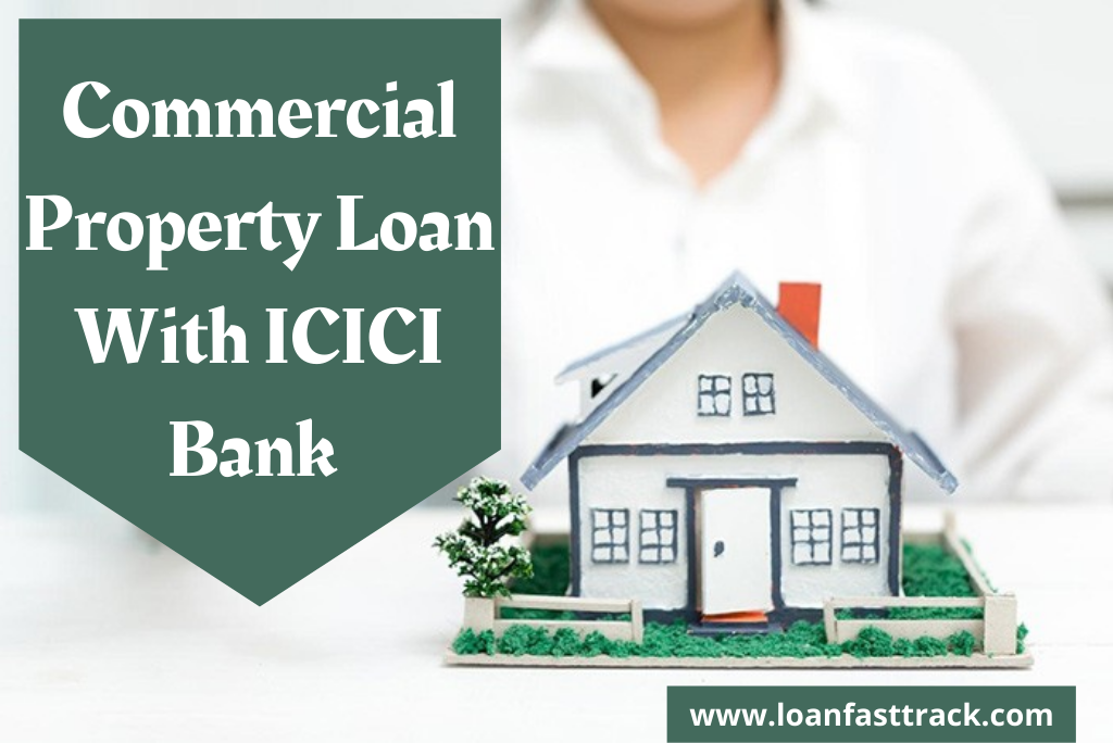 Commercial Property Loan With ICICI Bank – By Loanfasttrack